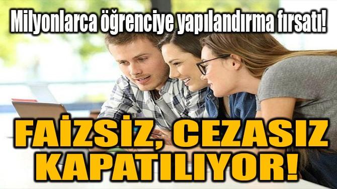 FAİZSİZ, CEZASIZ KAPATILIYOR!