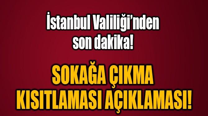 İSTANBUL VALİLİĞİ'NDEN SOKAĞA  ÇIKMA KISITLAMASI AÇIKLAMASI!