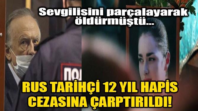 RUS TARİHÇİ 12 YIL HAPİS CEZASINA ÇARPTIRILDI!