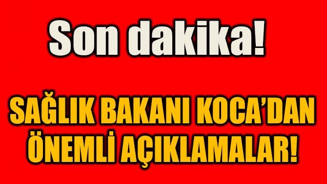 SAĞLIK BAKANI KOCA'DAN ÖNEMLİ AÇIKLAMALAR!