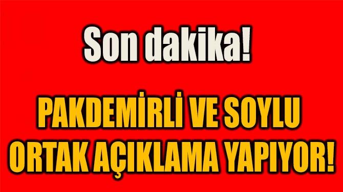 PAKDEMİRLİ VE SOYLU ORTAK AÇIKLAMA YAPTI!