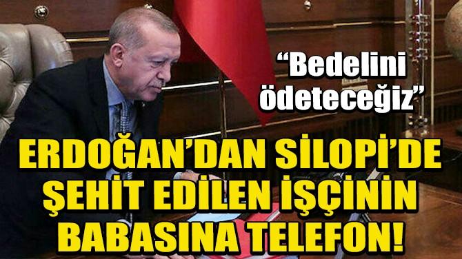 ERDOĞAN'DAN SİLOPİ'DE ŞEHİT OLAN İŞÇİNİN BABASINA TELEFON!