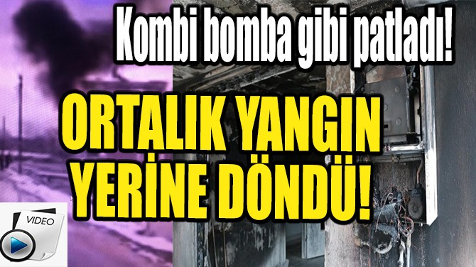 DENİZLİ'DE BOMBA GİBİ PATLAYAN KOMBİ BİNAYI KÜLE ÇEVİRDİ!