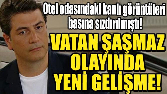 VATAN ŞAŞMAZ OLAYINDA YENİ GELİŞME!