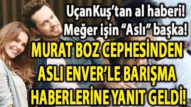 MURAT BOZ CEPHESİNDEN  ASLI ENVER'LE BARIŞMA  HABERLERİNE YANIT