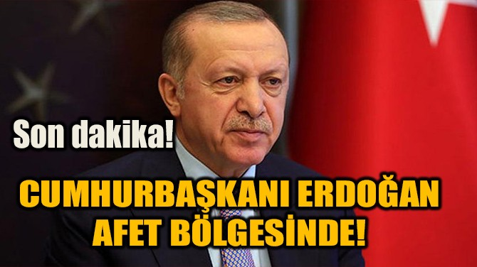 CUMHURBAŞKANI RECEP TAYYİP ERDOĞAN, AFET BÖLGESİNDE!
