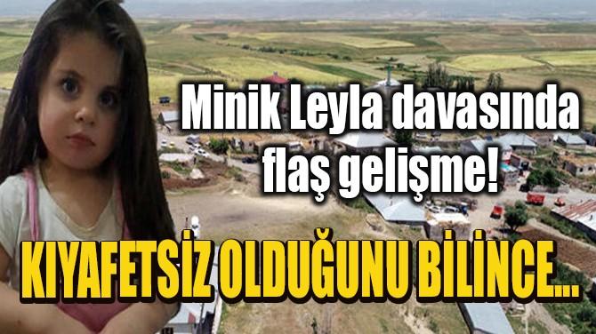MİNİK LEYLA DAVASINDA FLAŞ GELİŞME!