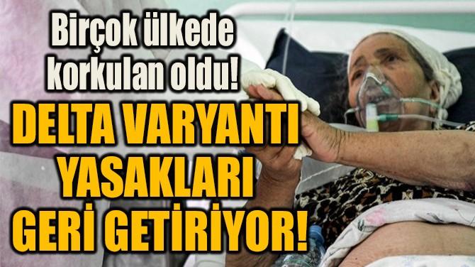 DELTA VARYANTI  YASAKLARI  GERİ GETİRİYOR!