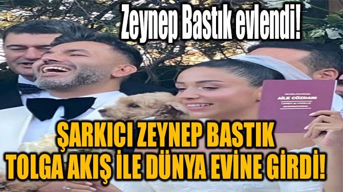ZEYNEP BASTIK İLE TOLGA AKIŞ EVLENDİ!