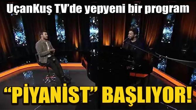 UÇANKUŞ TV'DE YEPYENİ BİR PROGRAM; PİYANİST!