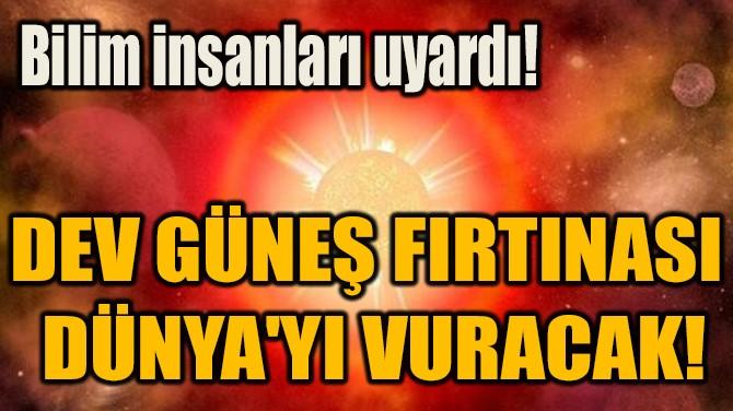 DEV GÜNEŞ FIRTINASI  DÜNYA'YI VURACAK!