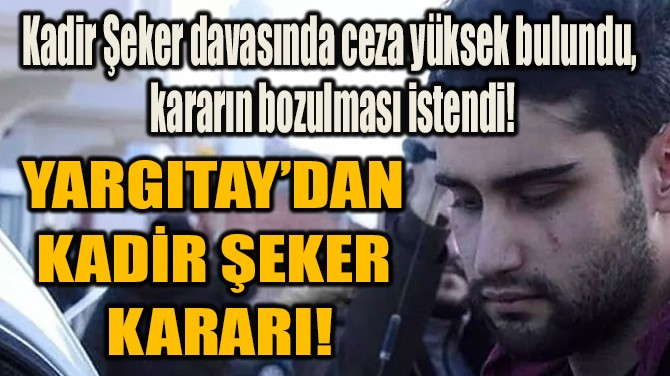 YARGITAY'DAN KADİR ŞEKER KARARI!