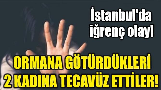 ORMANA GÖTÜRDÜKLERİ 2 KADINA TECAVÜZ ETTİLER!