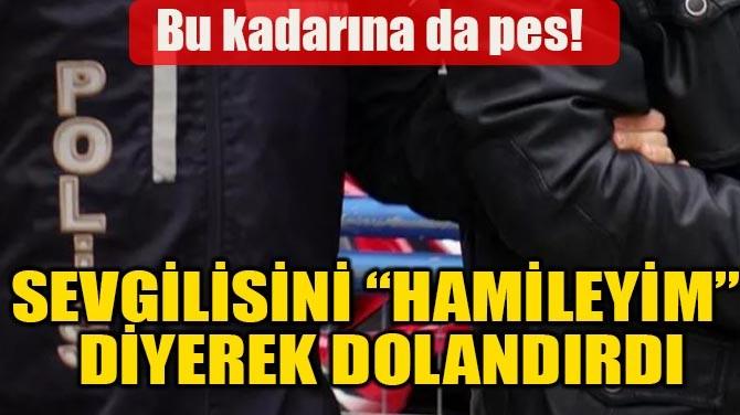 "SEVGİLİSİNİ ""HAMİLEYİM"" DİYEREK DOLANDIRDI"