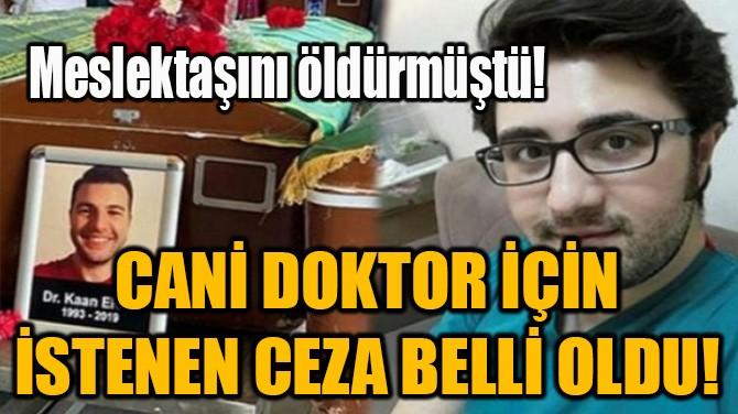 CANİ DOKTOR İÇİN İSTENEN CEZA BELLİ OLDU!