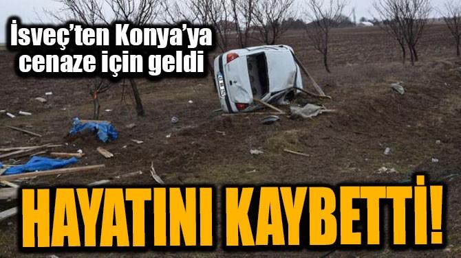 İSVEÇ'TEN KONYA'YA CENAZE İÇİN GELDİ AMA!