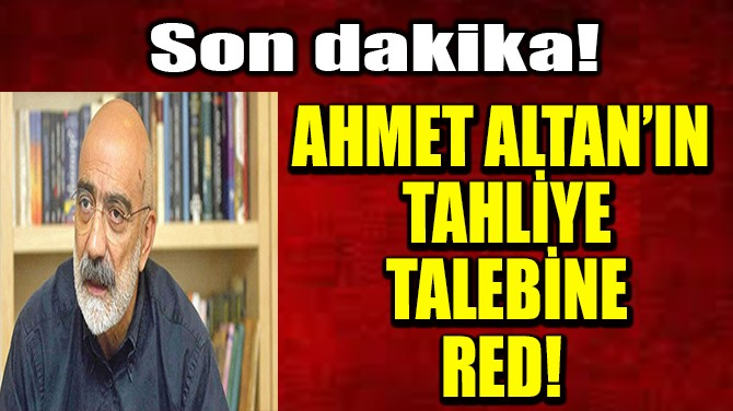 AHMET ALTAN'IN TAHLİYE TALEBİNE RED!