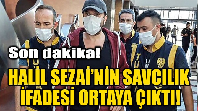 HALİL SEZAİ'NİN SAVCILIK İFADESİ ORTAYA ÇIKTI!