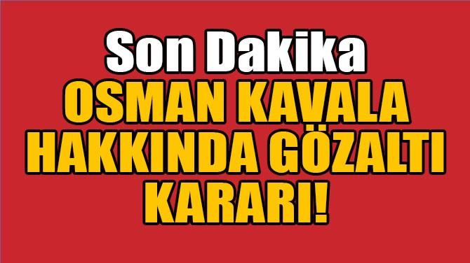 OSMAN KAVALA HAKKINDA GÖZALTI KARARI VERİLDİ!