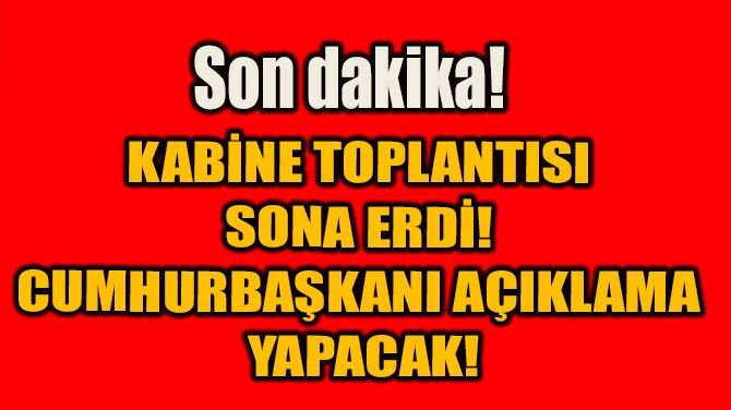 SON DAKİKA! KABİNE TOPLANTISI SONA ERDİ!