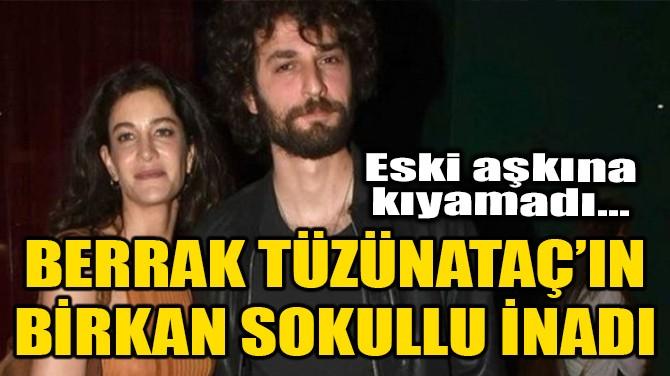 BERRAK TÜZÜNATAÇ'IN BİRKAN SOKULLU İNADI!