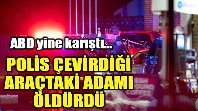 POLİS ÇEVİRDİĞİ ARAÇTAKİ ADAMI ÖLDÜRDÜ