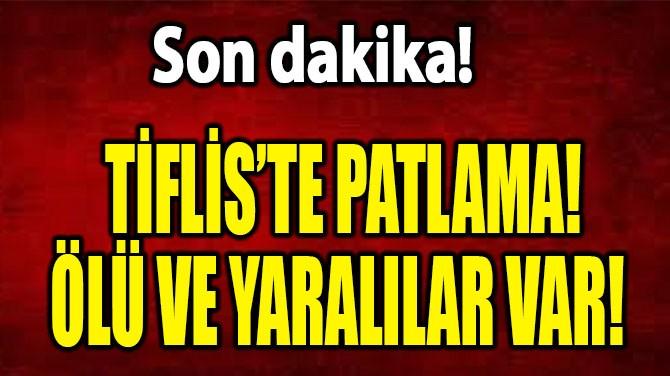 SON DAKİKA! TİFLİS'TE PATLAMA! ÖLÜ VE YARALILAR VAR!