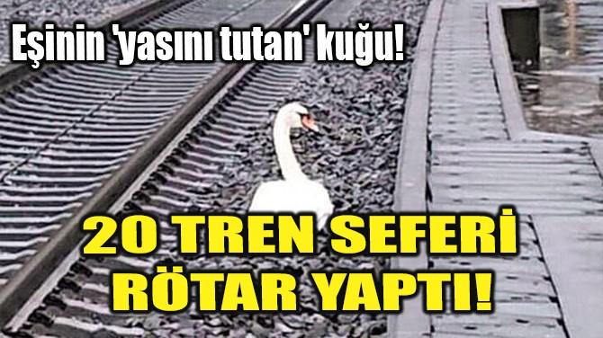 20 TREN SEFERİ RÖTAR YAPTI!