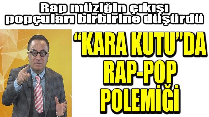 """KARA KUTU""DA RAP-POP POLEMİĞİ!"