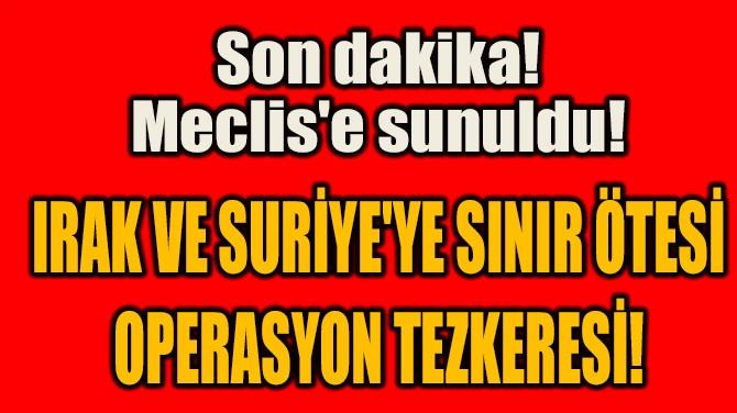 IRAK VE SURİYE'YE SINIR ÖTESİ  OPERASYON TEZKERESİ!