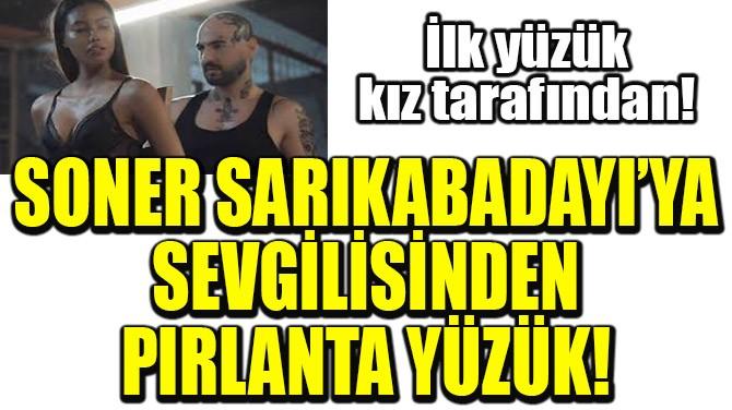 SONER SARIKABADAYI'YA SEVGİLİSİNDEN PIRLANTA YÜZÜK!
