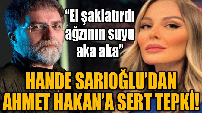 HANDE SARIOĞLU'DAN AHMET HAKAN'A SERT TEPKİ!