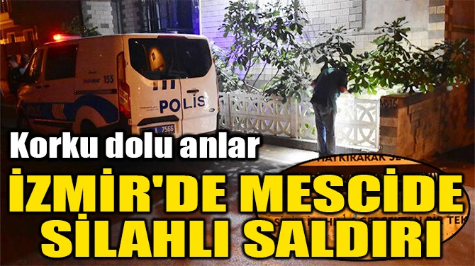 İZMİR'DE MESCİDE  SİLAHLI SALDIRI