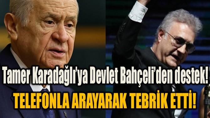 TAMER KARADAĞLI'YA DEVLET BAHÇELİ DESTEĞİ!
