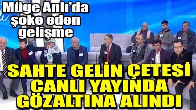 SAHTE GELİN ÇETESİ CANLI YAYINDA GÖZALTINA ALINDI