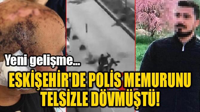 ESKİŞEHİR'DE POLİS MEMURUNU  TELSİZLE DÖVMÜŞTÜ!