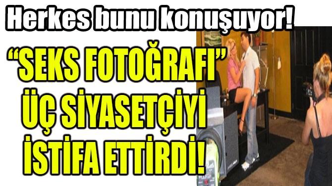 """""""SEKS FOTOĞRAFI"""" ÜÇ SİYASETÇİYİ  İSTİFA ETTİRDİ!"""