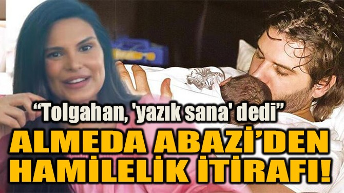 ALMEDA ABAZİ'DEN HAMİLELİK İTİRAFI! TOLGAHAN, 'YAZIK SANA' DEDİ!