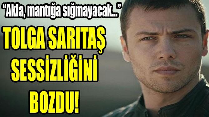 TOLGA SARITAŞ  SESSİZLİĞİNİ  BOZDU!