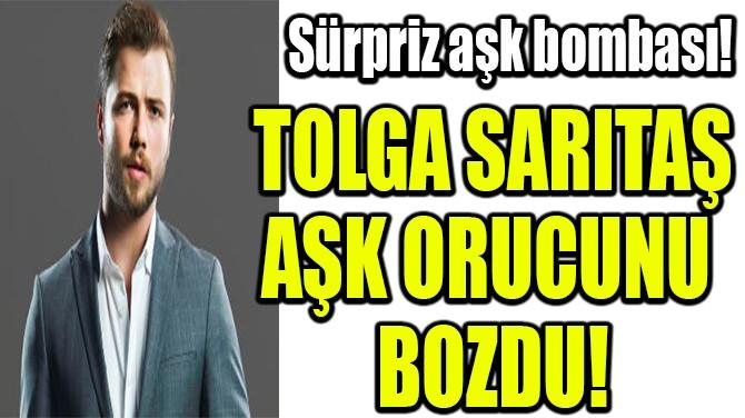 TOLGA SARITAŞ AŞK ORUCUNU  BOZDU!