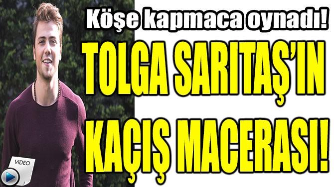 TOLGA SARITAŞ'IN KAÇIŞ MACERASI!