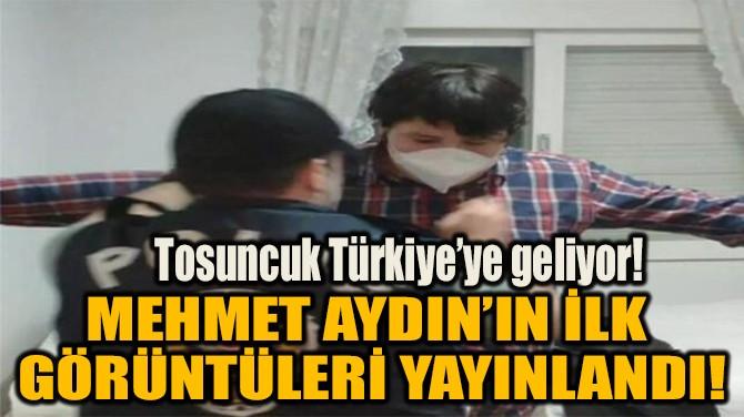 MEHMET AYDIN'IN İLK GÖRÜNTÜLERİ YAYINLANDI!