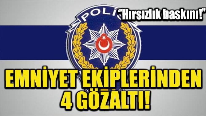 EMNİYET EKİPLERİNDEN 4 GÖZALTI!