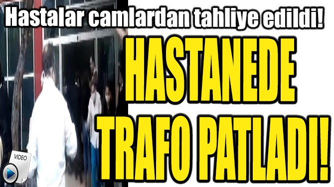 HASTANEDE TRAFO PATLADI!