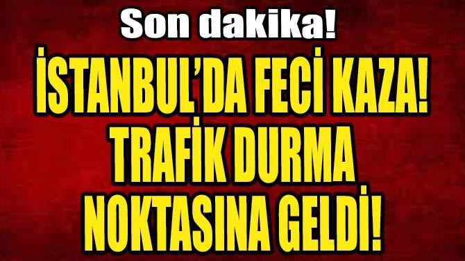 İSTANBUL'DA FECİ KAZA! TRAFİK DURMA NOKTASINA GELDİ!