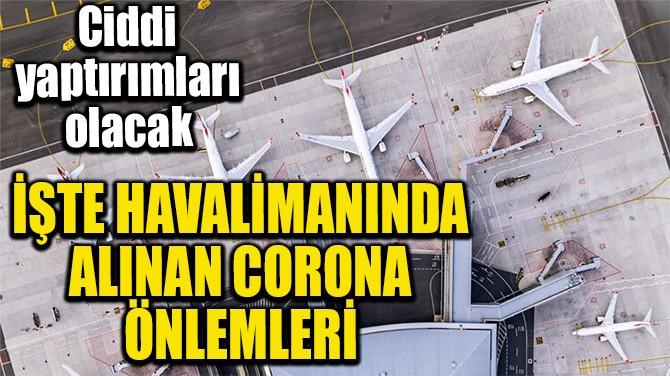 İŞTE HAVALİMANINDA ALINAN CORONA ÖNLEMLERİ