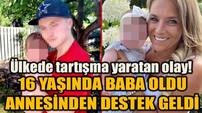 16 YAŞINDA BABA OLDUANNESİNDEN DESTEK GELDİ