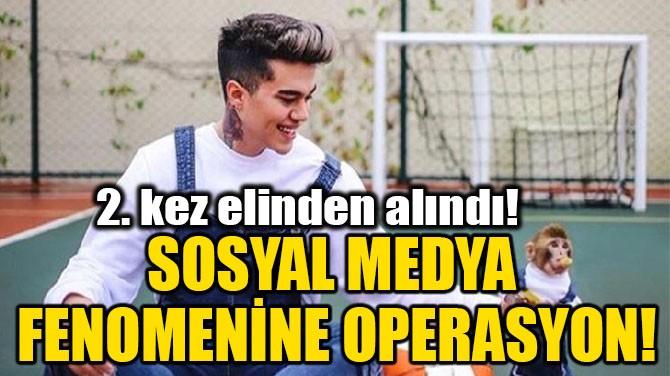 SOSYAL MEDYA FENOMENİNE OPERASYON!