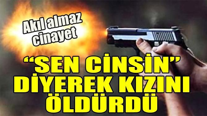 """""""SEN CİNSİN"""" DİYEREK KIZINI ÖLDÜRDÜ"""