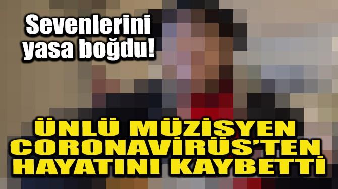 ÜNLÜ MÜZİSYEN CORONAVIRÜS'TEN HAYATINI KAYBETTİ